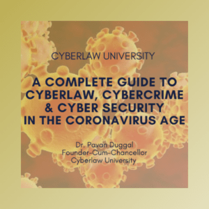A COMPLETE GUIDE TO CYBERLAW, CYBERCRIME & CYBER SECURITY IN THE CORONAVIRUS AGE